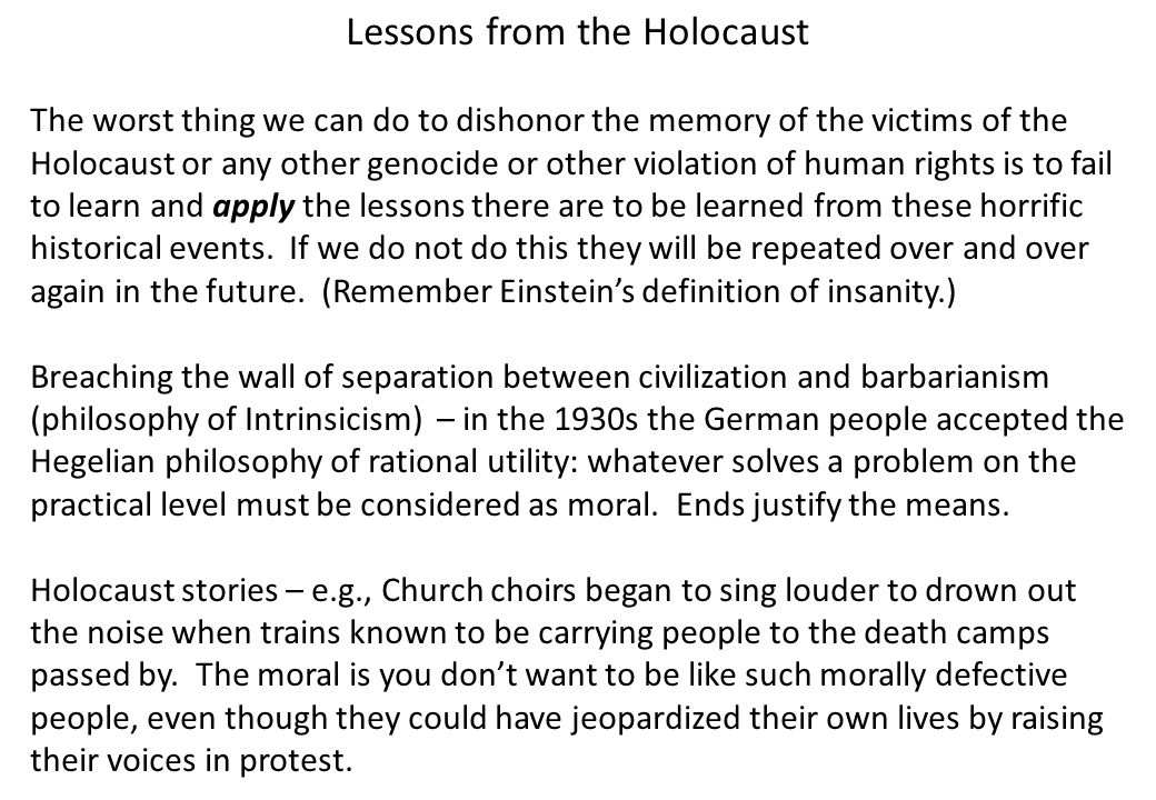 Lessons from the Holocaust The worst thing we can do to dishonor the memory of the victims of the Holocaust or any other genocide or other violation of human rights is to fail to learn and apply the lessons there are to be learned from these horrific historical events.