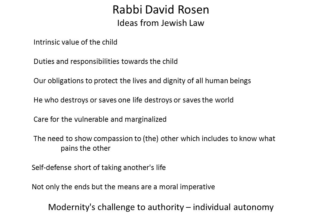 Rabbi David Rosen Ideas from Jewish Law Intrinsic value of the child Duties and responsibilities towards the child Our obligations to protect the lives and dignity of all human beings He who destroys or saves one life destroys or saves the world Care for the vulnerable and marginalized The need to show compassion to (the) other which includes to know what pains the other Self-defense short of taking another s life Not only the ends but the means are a moral imperative Modernity s challenge to authority – individual autonomy