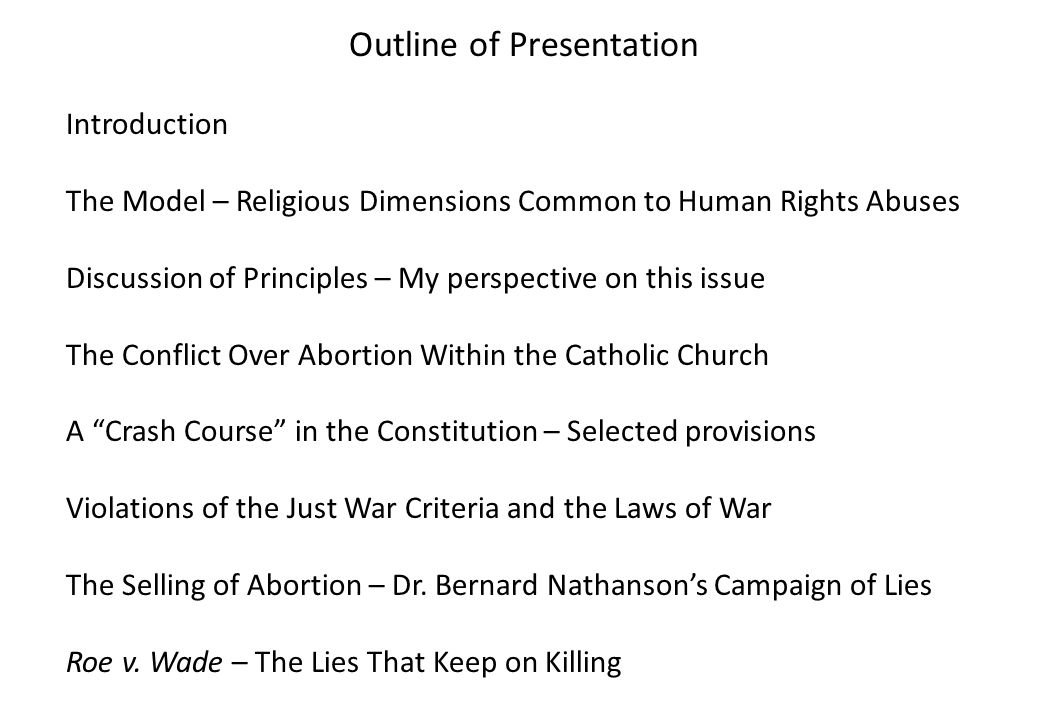 Outline of Presentation Introduction The Model – Religious Dimensions Common to Human Rights Abuses Discussion of Principles – My perspective on this issue The Conflict Over Abortion Within the Catholic Church A Crash Course in the Constitution – Selected provisions Violations of the Just War Criteria and the Laws of War The Selling of Abortion – Dr.