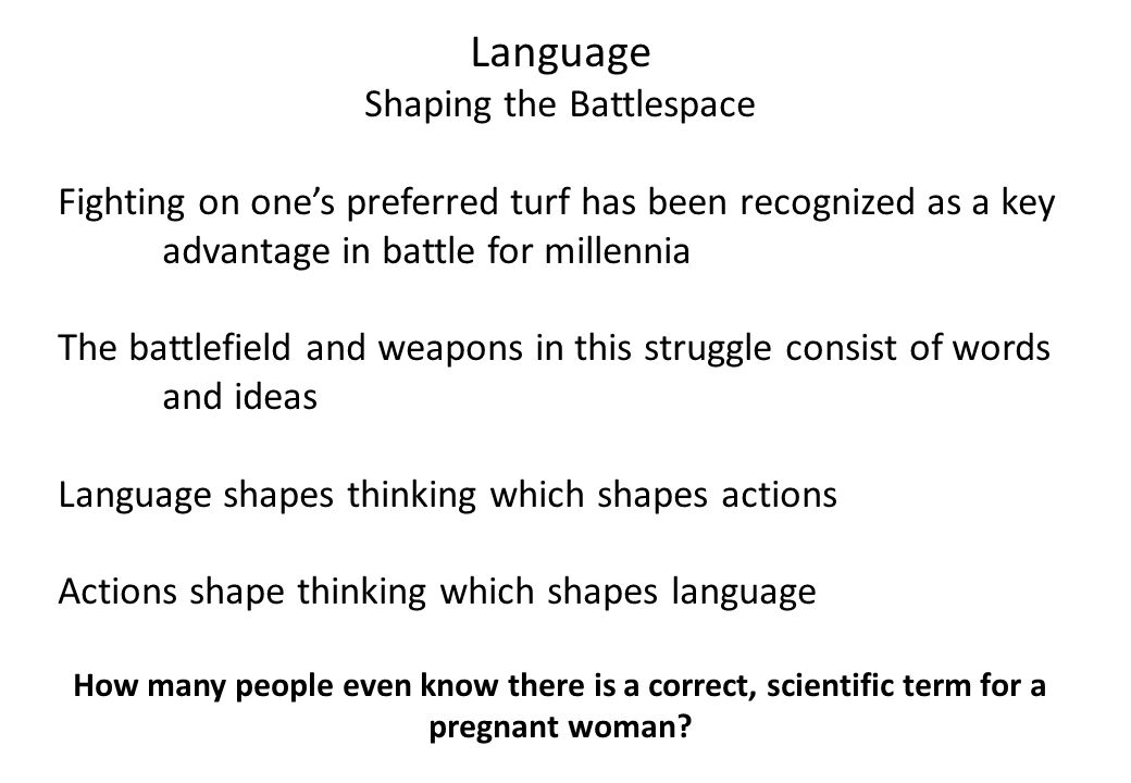 Language Shaping the Battlespace Fighting on one's preferred turf has been recognized as a key advantage in battle for millennia The battlefield and weapons in this struggle consist of words and ideas Language shapes thinking which shapes actions Actions shape thinking which shapes language How many people even know there is a correct, scientific term for a pregnant woman
