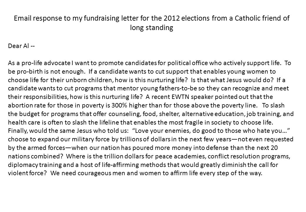 Email response to my fundraising letter for the 2012 elections from a Catholic friend of long standing Dear Al -- As a pro-life advocate I want to promote candidates for political office who actively support life.