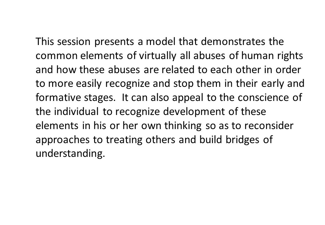 This session presents a model that demonstrates the common elements of virtually all abuses of human rights and how these abuses are related to each other in order to more easily recognize and stop them in their early and formative stages.