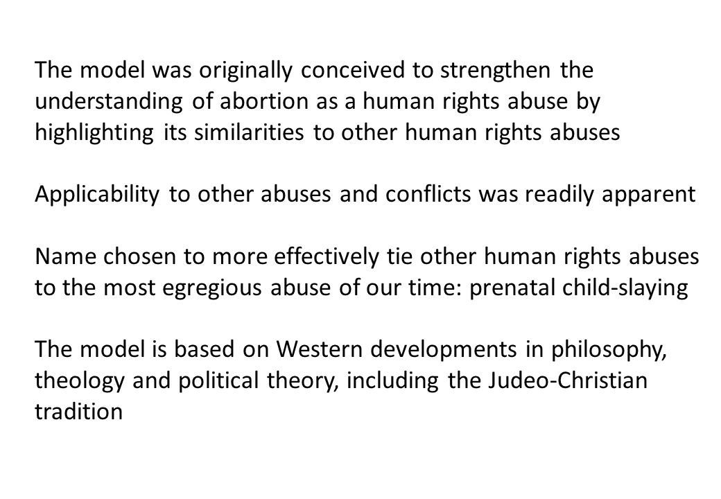 The model was originally conceived to strengthen the understanding of abortion as a human rights abuse by highlighting its similarities to other human rights abuses Applicability to other abuses and conflicts was readily apparent Name chosen to more effectively tie other human rights abuses to the most egregious abuse of our time: prenatal child-slaying The model is based on Western developments in philosophy, theology and political theory, including the Judeo-Christian tradition