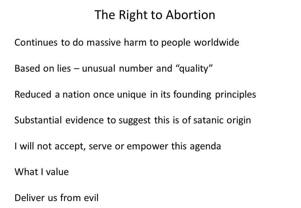The Right to Abortion Continues to do massive harm to people worldwide Based on lies – unusual number and quality Reduced a nation once unique in its founding principles Substantial evidence to suggest this is of satanic origin I will not accept, serve or empower this agenda What I value Deliver us from evil