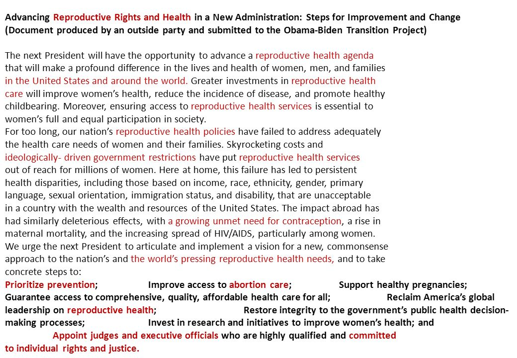 Advancing Reproductive Rights and Health in a New Administration: Steps for Improvement and Change (Document produced by an outside party and submitted to the Obama-Biden Transition Project) The next President will have the opportunity to advance a reproductive health agenda that will make a profound difference in the lives and health of women, men, and families in the United States and around the world.