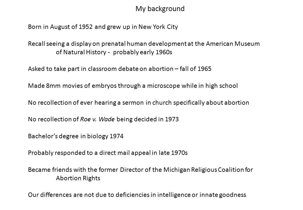 My background Born in August of 1952 and grew up in New York City Recall seeing a display on prenatal human development at the American Museum of Natural History - probably early 1960s Asked to take part in classroom debate on abortion – fall of 1965 Made 8mm movies of embryos through a microscope while in high school No recollection of ever hearing a sermon in church specifically about abortion No recollection of Roe v.