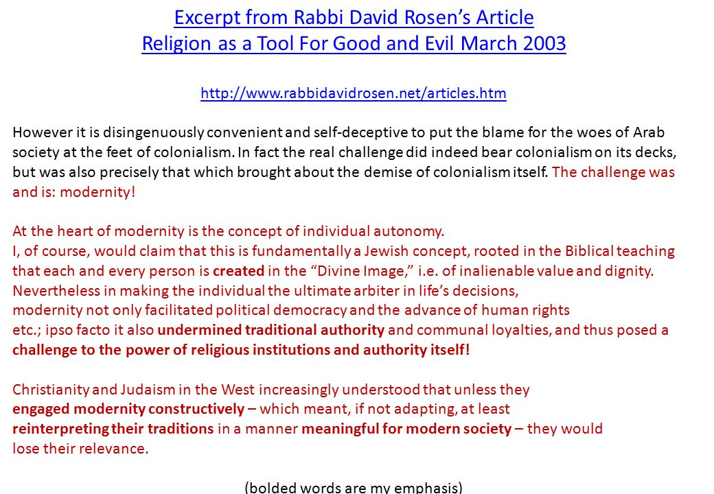 Excerpt from Rabbi David Rosen's Article Religion as a Tool For Good and Evil March 2003 http://www.rabbidavidrosen.net/articles.htm However it is disingenuously convenient and self-deceptive to put the blame for the woes of Arab society at the feet of colonialism.