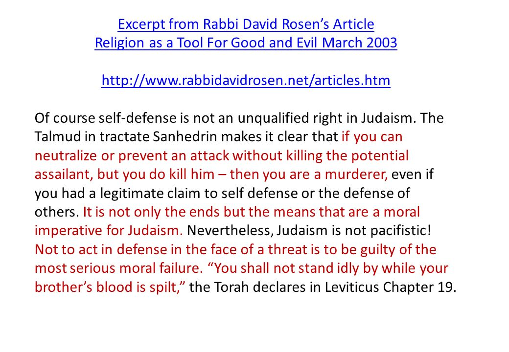 Excerpt from Rabbi David Rosen's Article Religion as a Tool For Good and Evil March 2003 http://www.rabbidavidrosen.net/articles.htm Of course self-defense is not an unqualified right in Judaism.