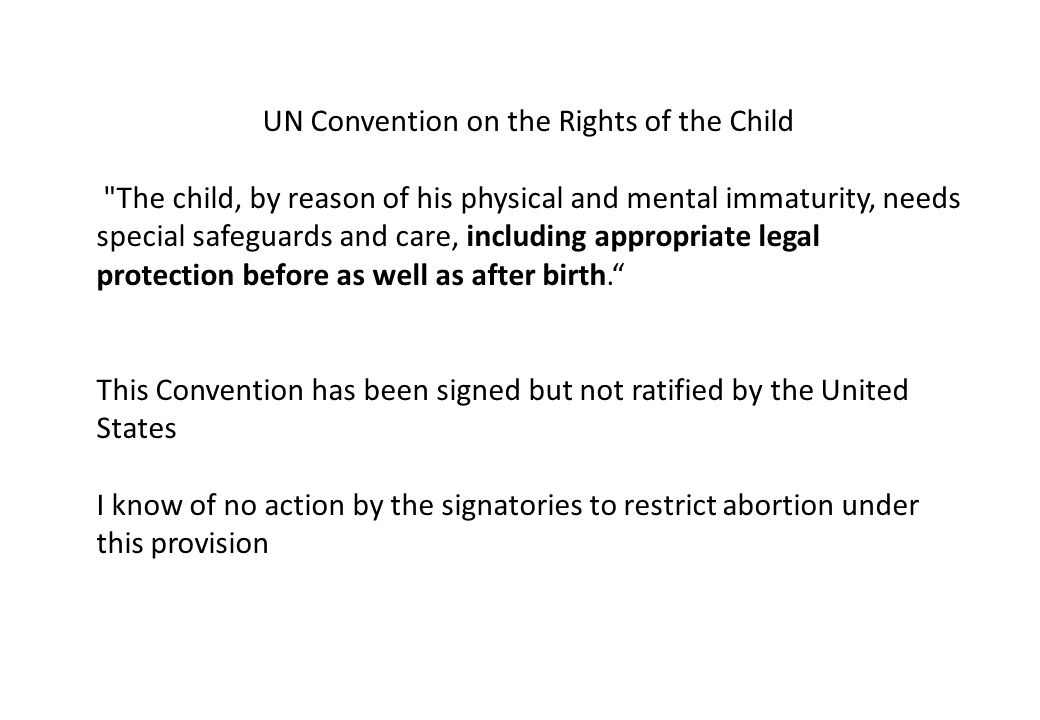 UN Convention on the Rights of the Child The child, by reason of his physical and mental immaturity, needs special safeguards and care, including appropriate legal protection before as well as after birth. This Convention has been signed but not ratified by the United States I know of no action by the signatories to restrict abortion under this provision