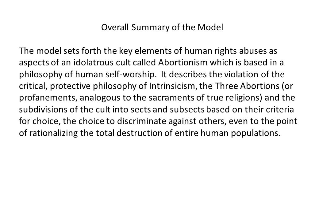 Overall Summary of the Model The model sets forth the key elements of human rights abuses as aspects of an idolatrous cult called Abortionism which is based in a philosophy of human self-worship.
