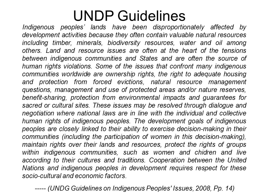 UNDP Guidelines Indigenous peoples' lands have been disproportionately affected by development activities because they often contain valuable natural resources including timber, minerals, biodiversity resources, water and oil among others.