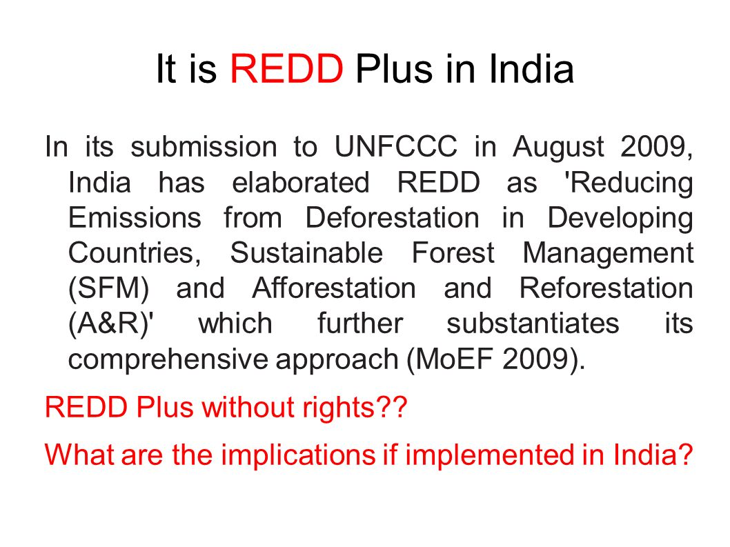 It is REDD Plus in India In its submission to UNFCCC in August 2009, India has elaborated REDD as Reducing Emissions from Deforestation in Developing Countries, Sustainable Forest Management (SFM) and Afforestation and Reforestation (A&R) which further substantiates its comprehensive approach (MoEF 2009).