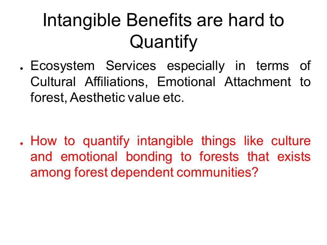 Intangible Benefits are hard to Quantify ● Ecosystem Services especially in terms of Cultural Affiliations, Emotional Attachment to forest, Aesthetic value etc.