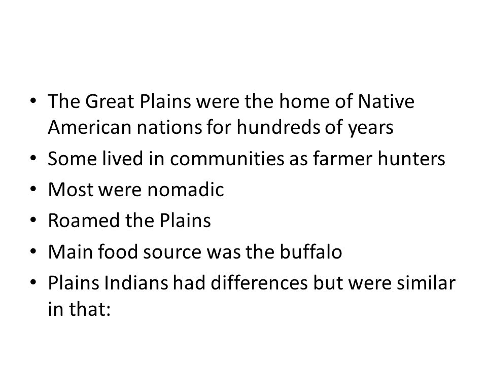 The Great Plains were the home of Native American nations for hundreds of years Some lived in communities as farmer hunters Most were nomadic Roamed the Plains Main food source was the buffalo Plains Indians had differences but were similar in that:
