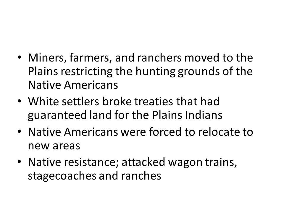 Miners, farmers, and ranchers moved to the Plains restricting the hunting grounds of the Native Americans White settlers broke treaties that had guaranteed land for the Plains Indians Native Americans were forced to relocate to new areas Native resistance; attacked wagon trains, stagecoaches and ranches