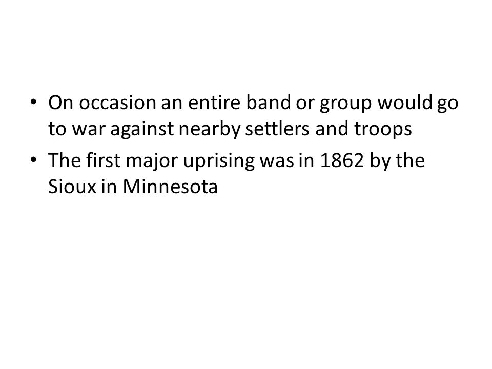 On occasion an entire band or group would go to war against nearby settlers and troops The first major uprising was in 1862 by the Sioux in Minnesota