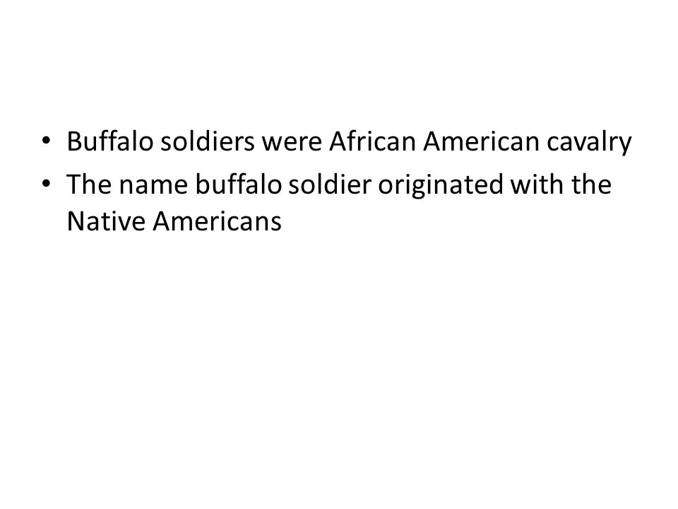 Buffalo soldiers were African American cavalry The name buffalo soldier originated with the Native Americans