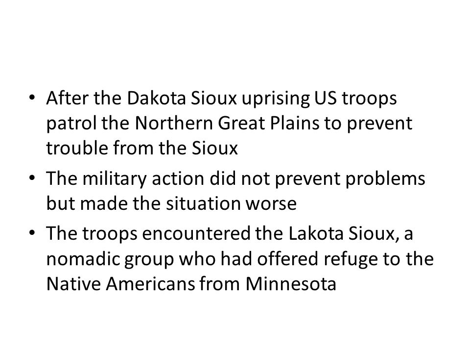 After the Dakota Sioux uprising US troops patrol the Northern Great Plains to prevent trouble from the Sioux The military action did not prevent problems but made the situation worse The troops encountered the Lakota Sioux, a nomadic group who had offered refuge to the Native Americans from Minnesota