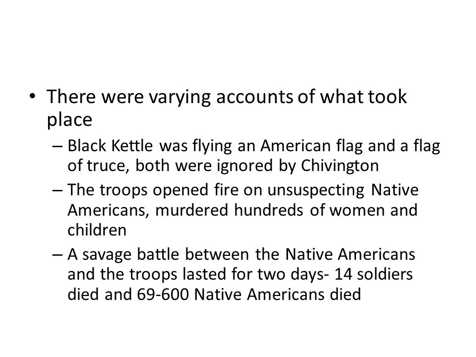 There were varying accounts of what took place – Black Kettle was flying an American flag and a flag of truce, both were ignored by Chivington – The troops opened fire on unsuspecting Native Americans, murdered hundreds of women and children – A savage battle between the Native Americans and the troops lasted for two days- 14 soldiers died and 69-600 Native Americans died