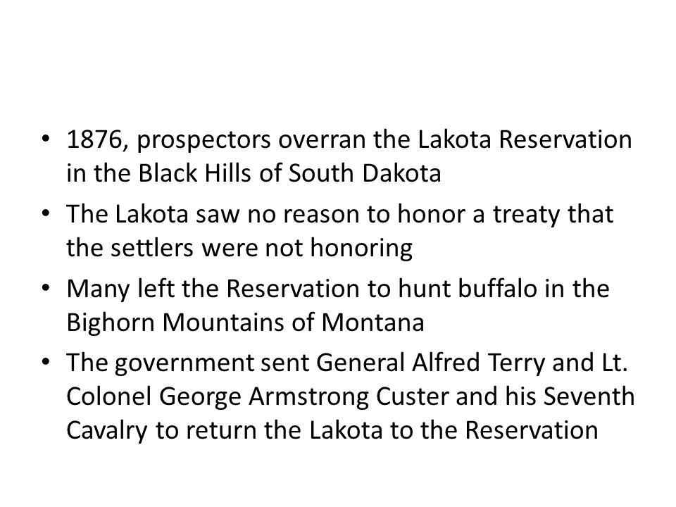 1876, prospectors overran the Lakota Reservation in the Black Hills of South Dakota The Lakota saw no reason to honor a treaty that the settlers were not honoring Many left the Reservation to hunt buffalo in the Bighorn Mountains of Montana The government sent General Alfred Terry and Lt.