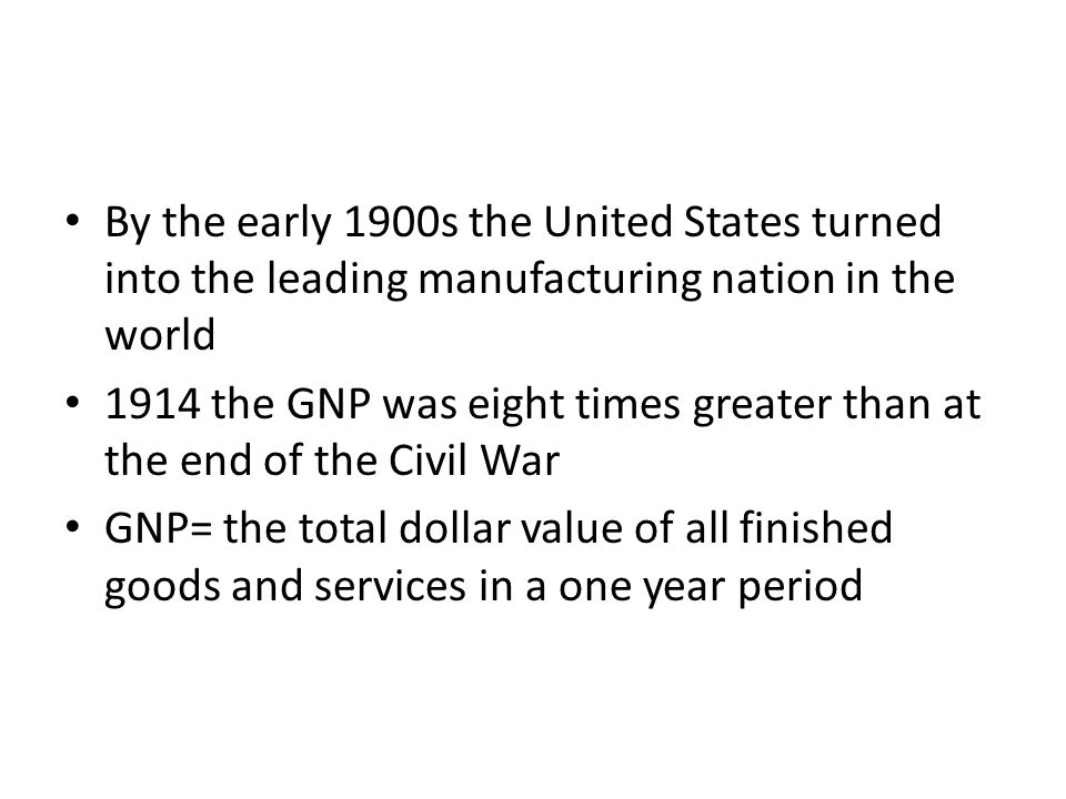 By the early 1900s the United States turned into the leading manufacturing nation in the world 1914 the GNP was eight times greater than at the end of the Civil War GNP= the total dollar value of all finished goods and services in a one year period