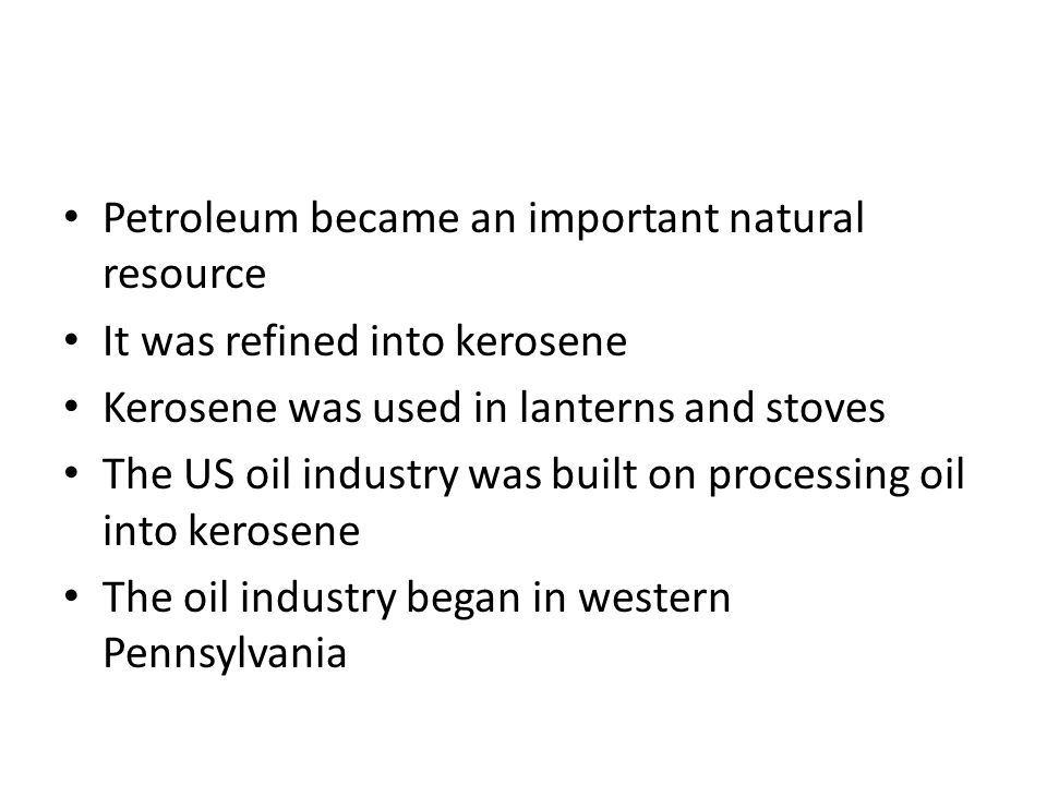 Petroleum became an important natural resource It was refined into kerosene Kerosene was used in lanterns and stoves The US oil industry was built on processing oil into kerosene The oil industry began in western Pennsylvania