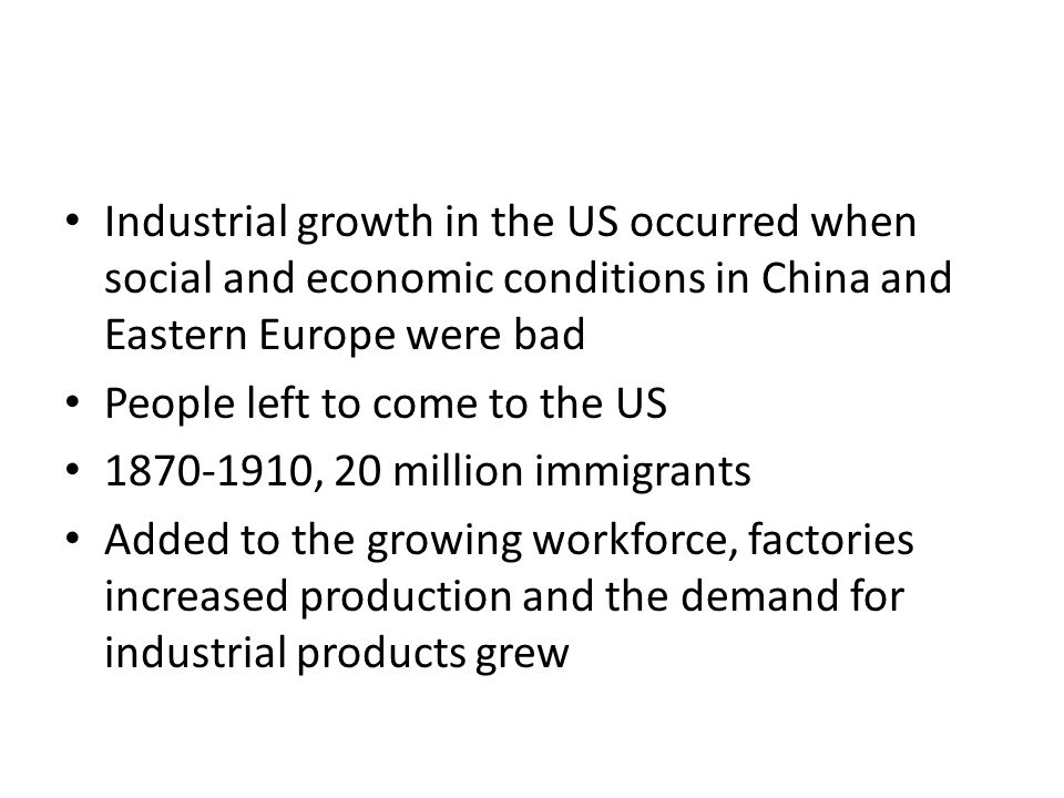 Industrial growth in the US occurred when social and economic conditions in China and Eastern Europe were bad People left to come to the US 1870-1910, 20 million immigrants Added to the growing workforce, factories increased production and the demand for industrial products grew