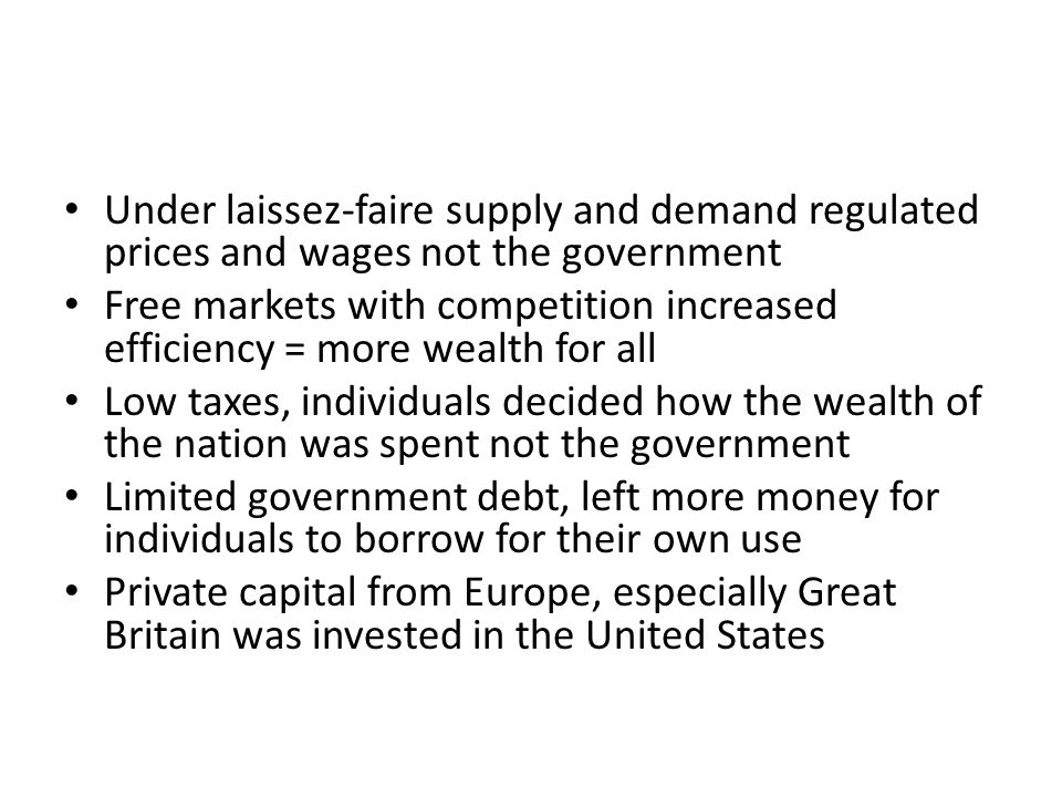 Under laissez-faire supply and demand regulated prices and wages not the government Free markets with competition increased efficiency = more wealth for all Low taxes, individuals decided how the wealth of the nation was spent not the government Limited government debt, left more money for individuals to borrow for their own use Private capital from Europe, especially Great Britain was invested in the United States