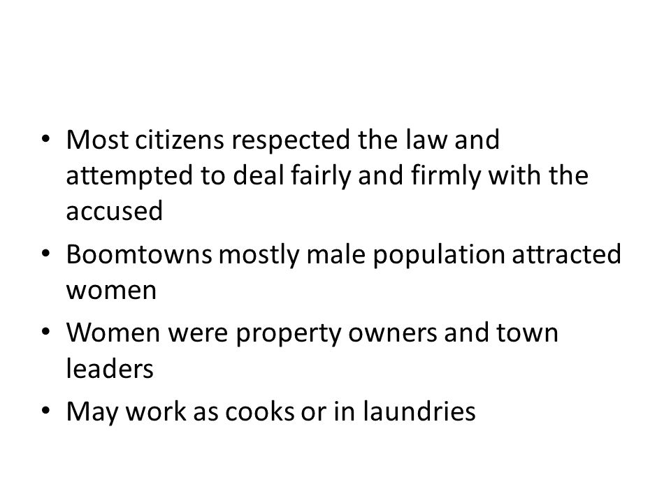 Most citizens respected the law and attempted to deal fairly and firmly with the accused Boomtowns mostly male population attracted women Women were property owners and town leaders May work as cooks or in laundries