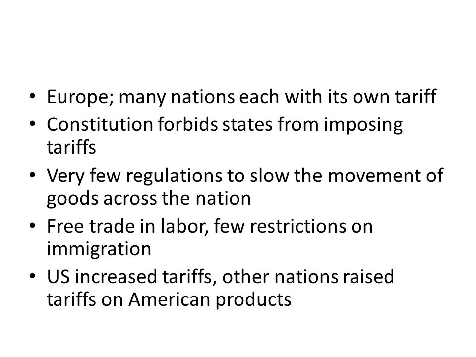 Europe; many nations each with its own tariff Constitution forbids states from imposing tariffs Very few regulations to slow the movement of goods across the nation Free trade in labor, few restrictions on immigration US increased tariffs, other nations raised tariffs on American products