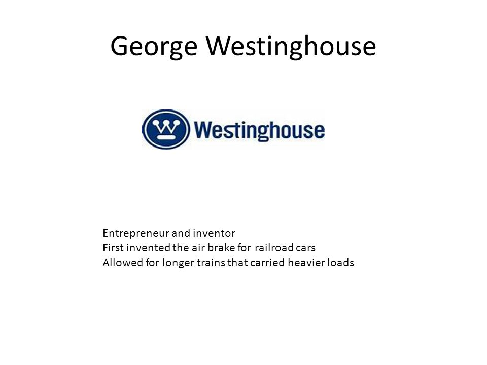 George Westinghouse Entrepreneur and inventor First invented the air brake for railroad cars Allowed for longer trains that carried heavier loads