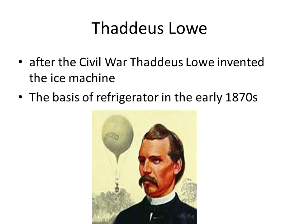 Thaddeus Lowe after the Civil War Thaddeus Lowe invented the ice machine The basis of refrigerator in the early 1870s
