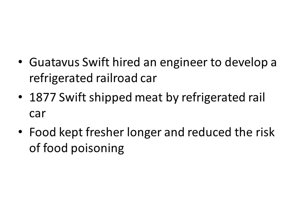 Guatavus Swift hired an engineer to develop a refrigerated railroad car 1877 Swift shipped meat by refrigerated rail car Food kept fresher longer and reduced the risk of food poisoning