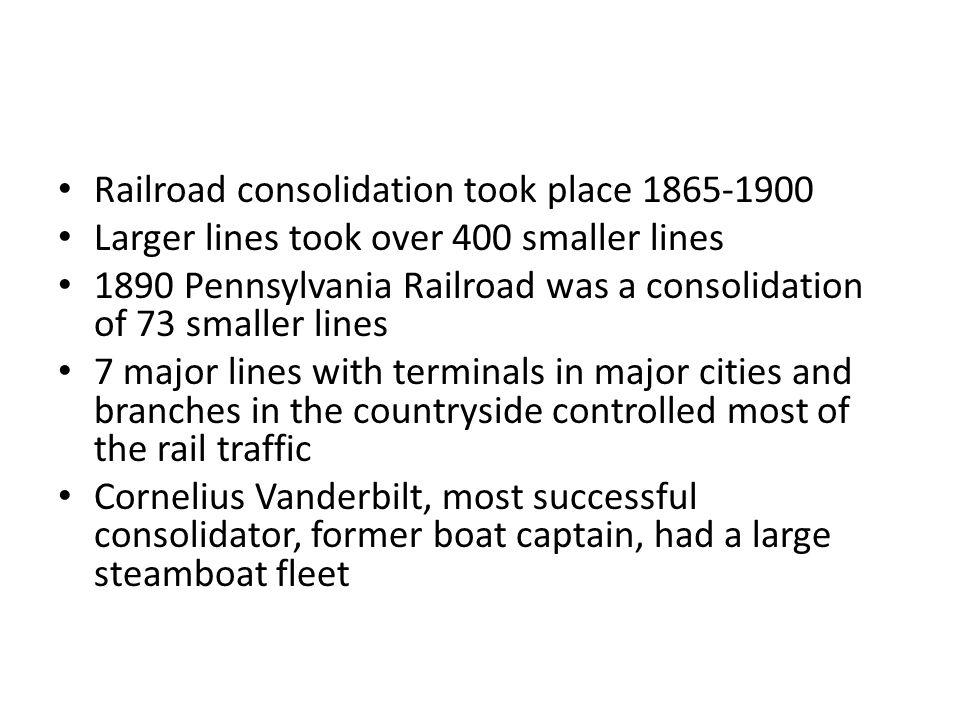 Railroad consolidation took place 1865-1900 Larger lines took over 400 smaller lines 1890 Pennsylvania Railroad was a consolidation of 73 smaller lines 7 major lines with terminals in major cities and branches in the countryside controlled most of the rail traffic Cornelius Vanderbilt, most successful consolidator, former boat captain, had a large steamboat fleet