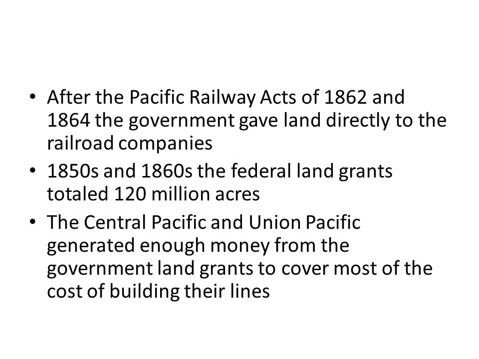 After the Pacific Railway Acts of 1862 and 1864 the government gave land directly to the railroad companies 1850s and 1860s the federal land grants totaled 120 million acres The Central Pacific and Union Pacific generated enough money from the government land grants to cover most of the cost of building their lines