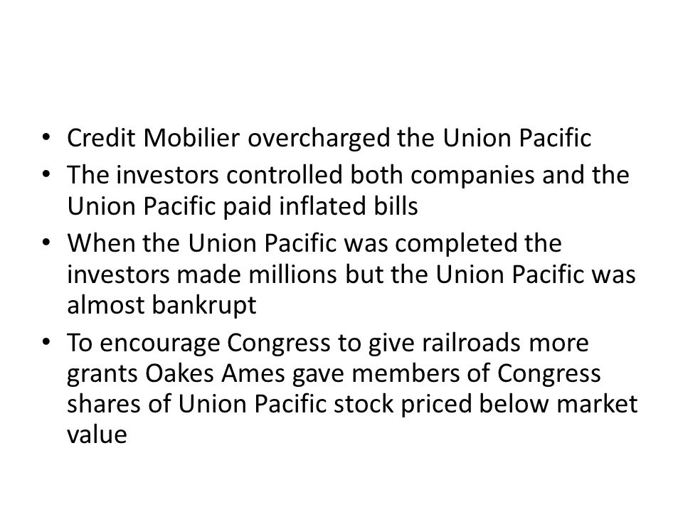 Credit Mobilier overcharged the Union Pacific The investors controlled both companies and the Union Pacific paid inflated bills When the Union Pacific was completed the investors made millions but the Union Pacific was almost bankrupt To encourage Congress to give railroads more grants Oakes Ames gave members of Congress shares of Union Pacific stock priced below market value
