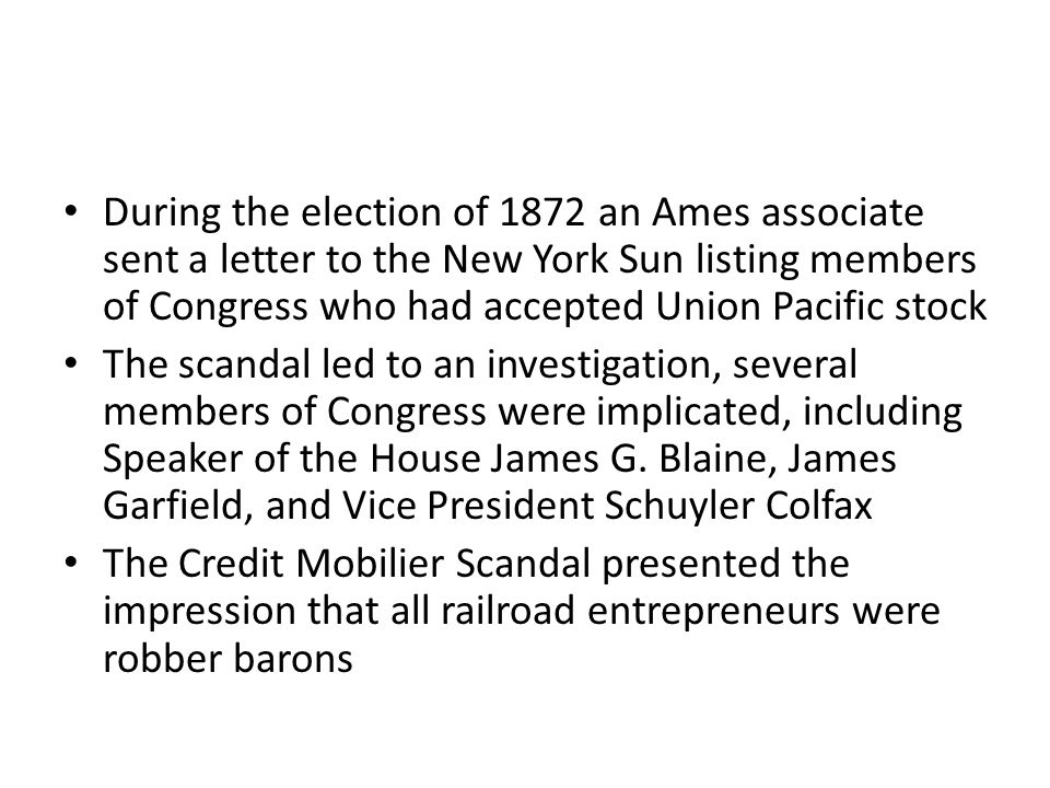 During the election of 1872 an Ames associate sent a letter to the New York Sun listing members of Congress who had accepted Union Pacific stock The scandal led to an investigation, several members of Congress were implicated, including Speaker of the House James G.