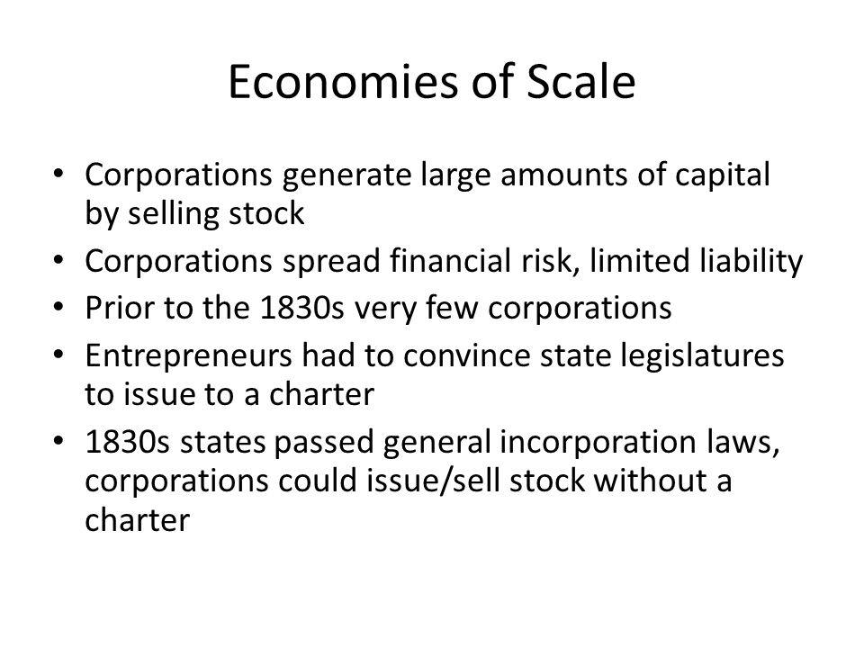 Economies of Scale Corporations generate large amounts of capital by selling stock Corporations spread financial risk, limited liability Prior to the 1830s very few corporations Entrepreneurs had to convince state legislatures to issue to a charter 1830s states passed general incorporation laws, corporations could issue/sell stock without a charter