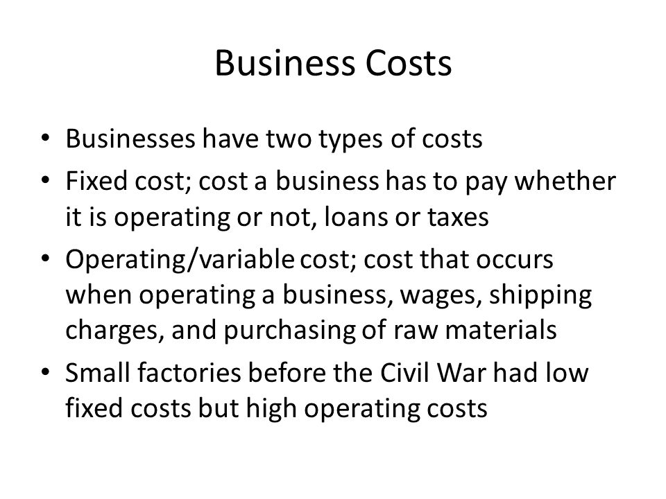 Business Costs Businesses have two types of costs Fixed cost; cost a business has to pay whether it is operating or not, loans or taxes Operating/variable cost; cost that occurs when operating a business, wages, shipping charges, and purchasing of raw materials Small factories before the Civil War had low fixed costs but high operating costs