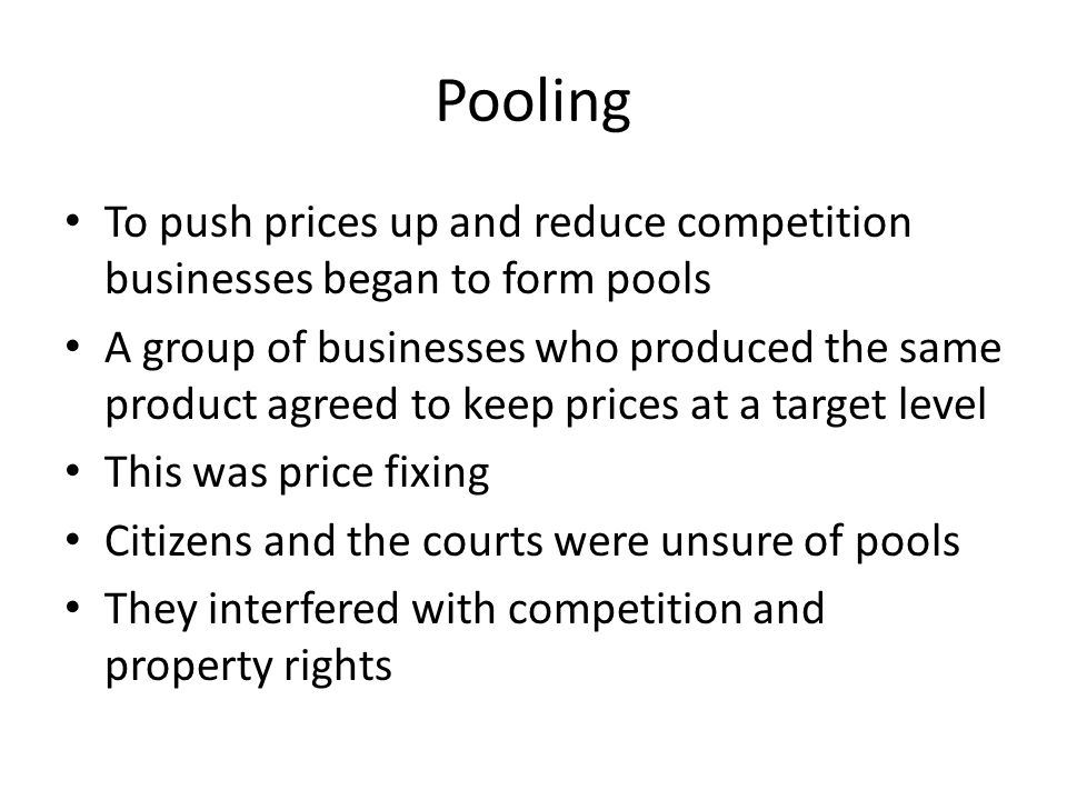 Pooling To push prices up and reduce competition businesses began to form pools A group of businesses who produced the same product agreed to keep prices at a target level This was price fixing Citizens and the courts were unsure of pools They interfered with competition and property rights