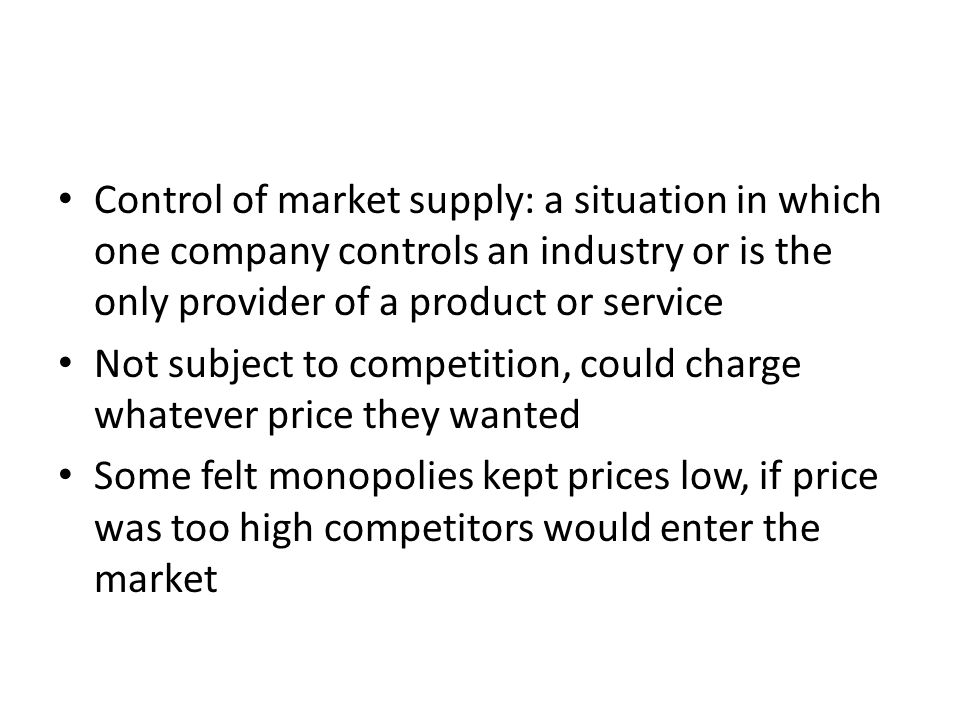 Control of market supply: a situation in which one company controls an industry or is the only provider of a product or service Not subject to competition, could charge whatever price they wanted Some felt monopolies kept prices low, if price was too high competitors would enter the market