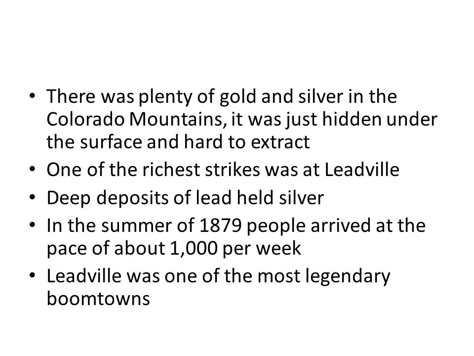 There was plenty of gold and silver in the Colorado Mountains, it was just hidden under the surface and hard to extract One of the richest strikes was at Leadville Deep deposits of lead held silver In the summer of 1879 people arrived at the pace of about 1,000 per week Leadville was one of the most legendary boomtowns