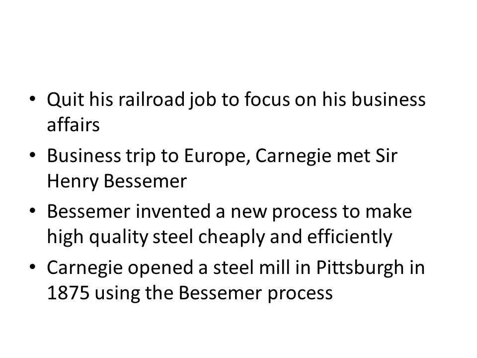 Quit his railroad job to focus on his business affairs Business trip to Europe, Carnegie met Sir Henry Bessemer Bessemer invented a new process to make high quality steel cheaply and efficiently Carnegie opened a steel mill in Pittsburgh in 1875 using the Bessemer process
