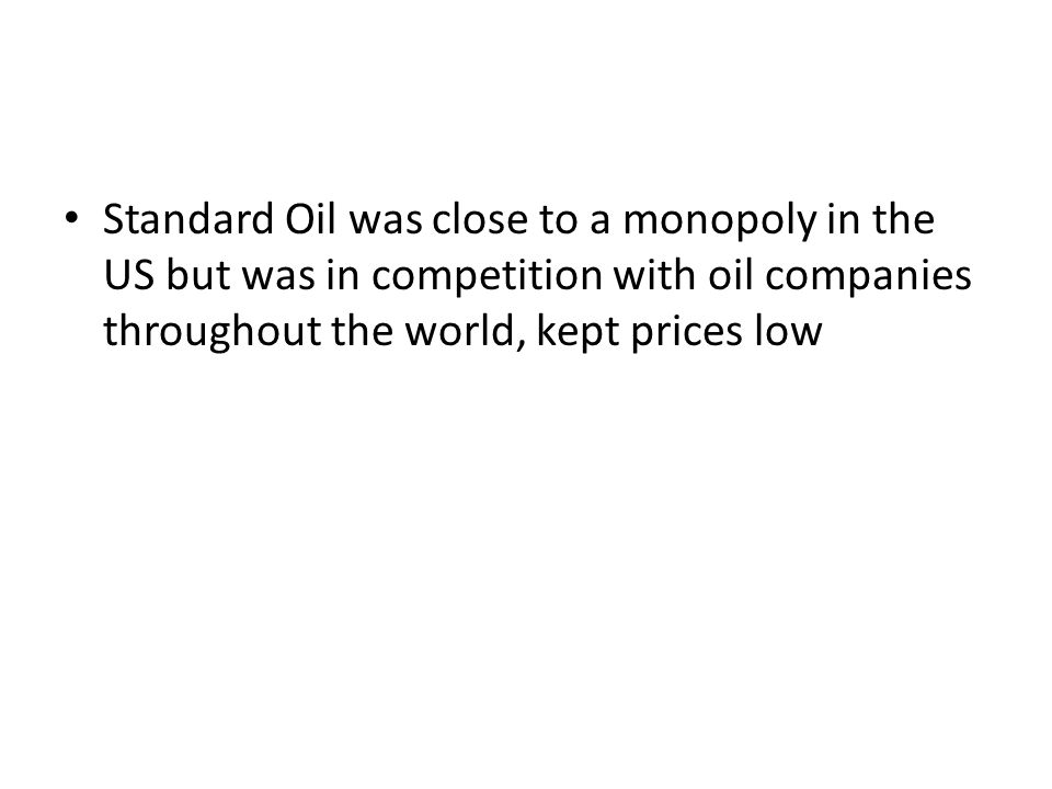 Standard Oil was close to a monopoly in the US but was in competition with oil companies throughout the world, kept prices low