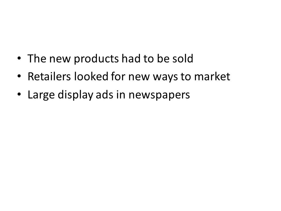 The new products had to be sold Retailers looked for new ways to market Large display ads in newspapers