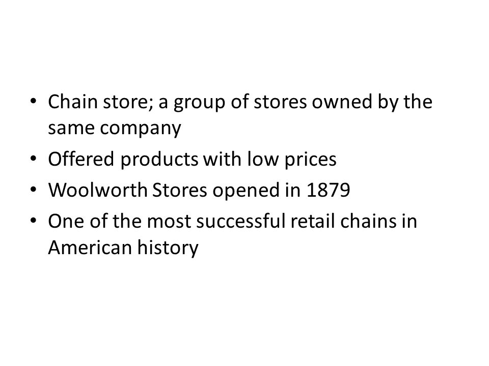 Chain store; a group of stores owned by the same company Offered products with low prices Woolworth Stores opened in 1879 One of the most successful retail chains in American history