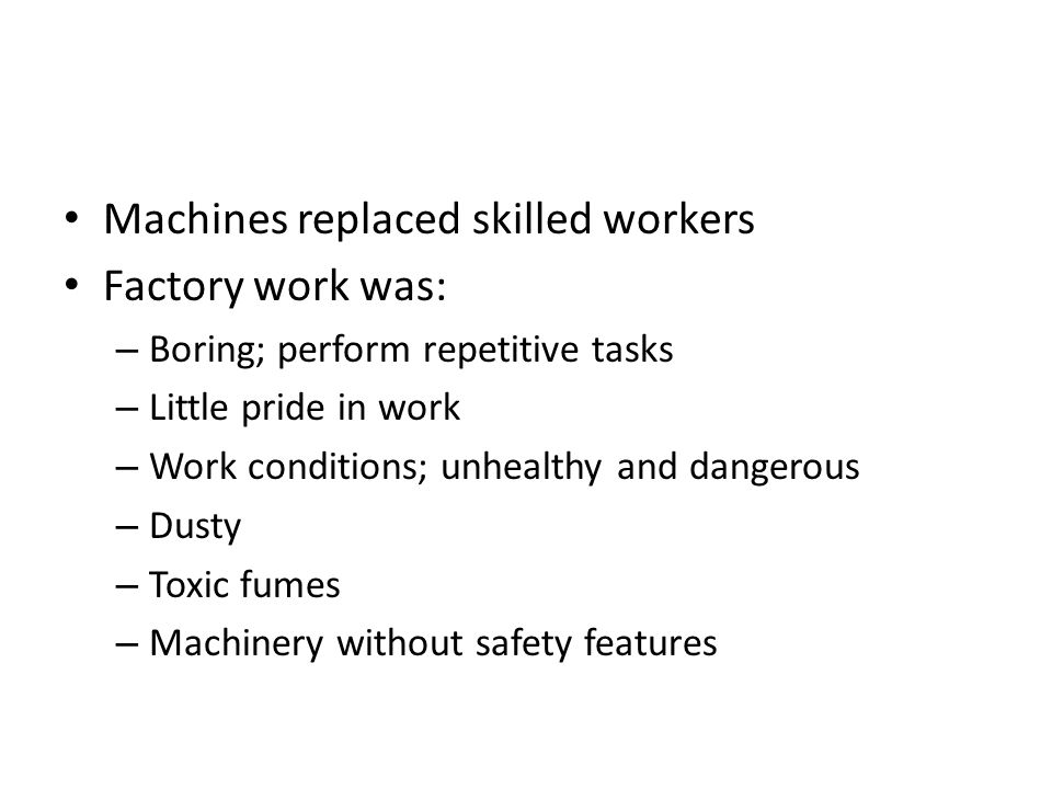 Machines replaced skilled workers Factory work was: – Boring; perform repetitive tasks – Little pride in work – Work conditions; unhealthy and dangerous – Dusty – Toxic fumes – Machinery without safety features