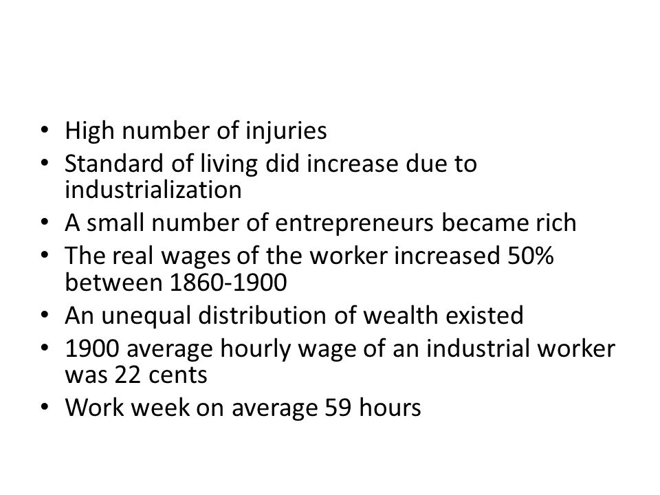 High number of injuries Standard of living did increase due to industrialization A small number of entrepreneurs became rich The real wages of the worker increased 50% between 1860-1900 An unequal distribution of wealth existed 1900 average hourly wage of an industrial worker was 22 cents Work week on average 59 hours