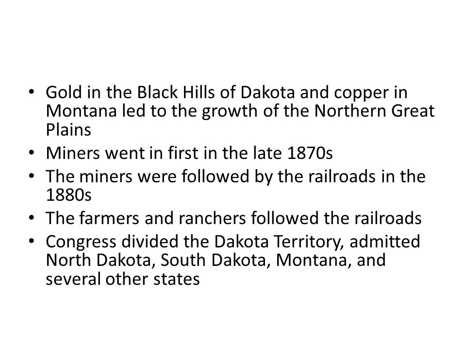 Gold in the Black Hills of Dakota and copper in Montana led to the growth of the Northern Great Plains Miners went in first in the late 1870s The miners were followed by the railroads in the 1880s The farmers and ranchers followed the railroads Congress divided the Dakota Territory, admitted North Dakota, South Dakota, Montana, and several other states
