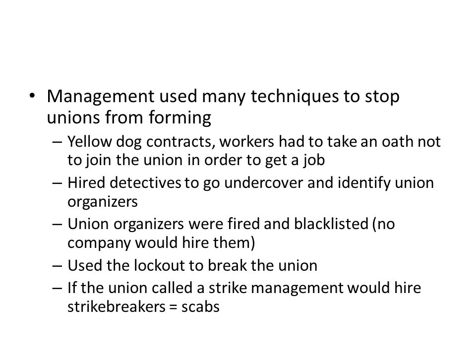 Management used many techniques to stop unions from forming – Yellow dog contracts, workers had to take an oath not to join the union in order to get a job – Hired detectives to go undercover and identify union organizers – Union organizers were fired and blacklisted (no company would hire them) – Used the lockout to break the union – If the union called a strike management would hire strikebreakers = scabs